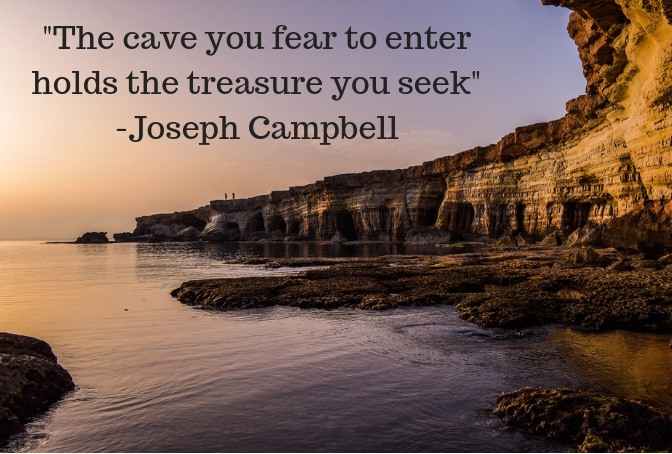 The cave you fear to enter holds the treasure you seek…